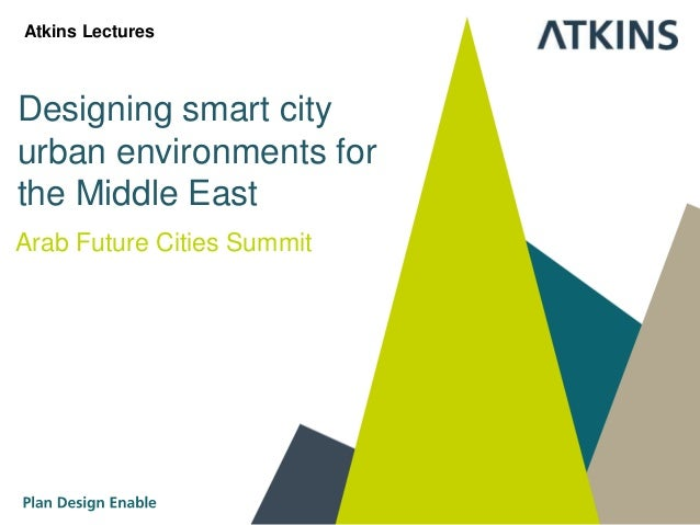 Designing smart city urban environments for the Middle East Arab Future Cities Summit Atkins Lectures
