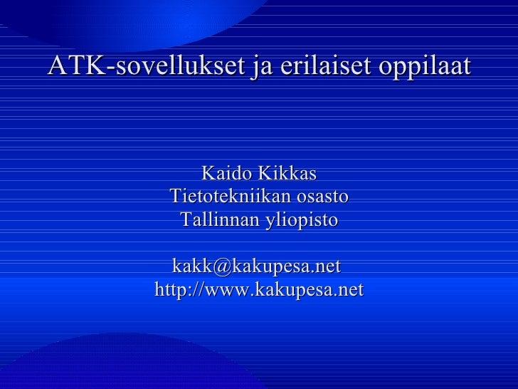 ATK-sovellukset ja erilaiset oppilaat Kaido Kikkas Tietotekniikan osasto Tallinnan yliopisto kakk@kakupesa.net  http://www...