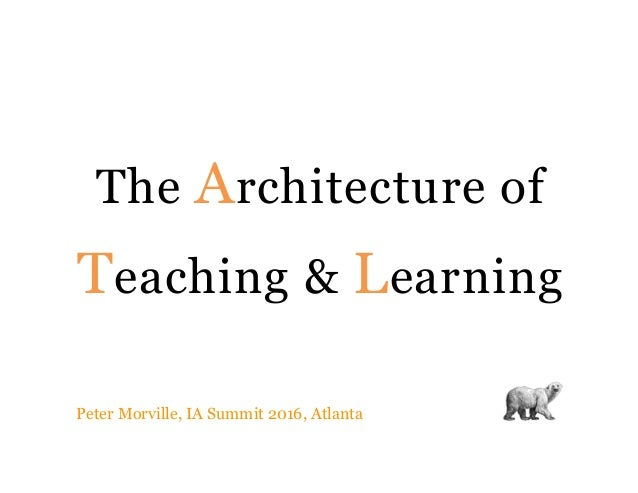 The Architecture of Teaching & Learning Peter Morville, IA Summit 2016, Atlanta