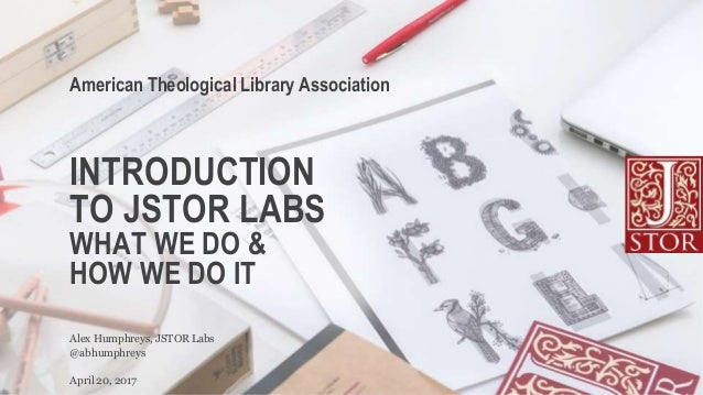 INTRODUCTION TO JSTOR LABS WHAT WE DO & HOW WE DO IT @abhumphreys Alex Humphreys, JSTOR Labs American Theological Library ...