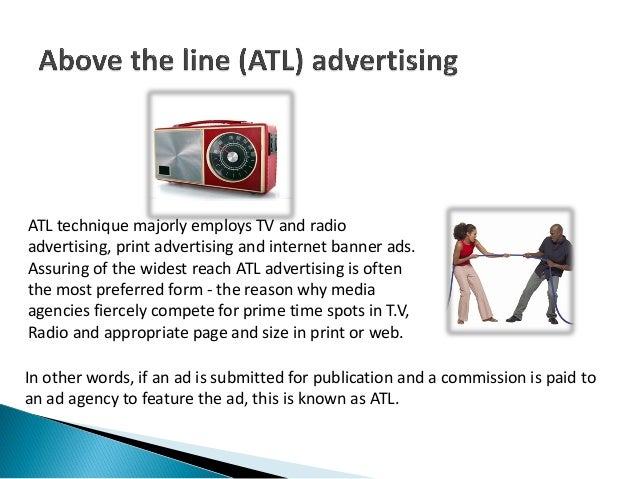 ATL technique majorly employs TV and radioadvertising, print advertising and internet banner ads.Assuring of the widest re...