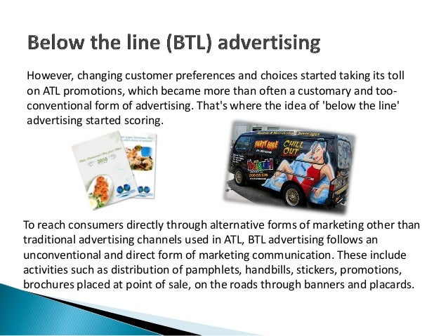 marketing atl btl Above the line marketing is comprised of media vehicles many marketers swear by the effectiveness of atl marketing whereas others feel that btl is now slowly.