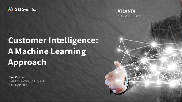 Customer Intelligence: A Machine Learning Approach Ilya Katsov Head of Practice, Industrial AI Grid Dynamics ATLANTA AUGUS...