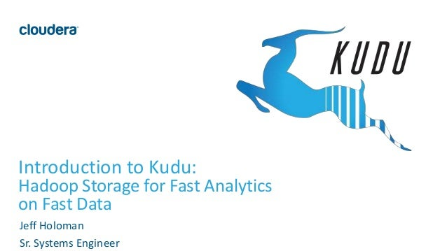 1© Cloudera, Inc. All rights reserved. Introduction to Kudu: Hadoop Storage for Fast Analytics on Fast Data Jeff Holoman S...