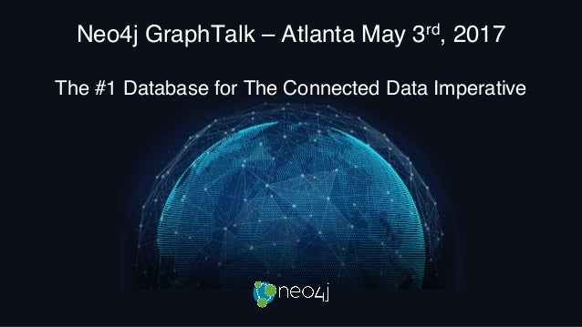 Neo4j GraphTalk – Atlanta May 3rd, 2017 The #1 Database for The Connected Data Imperative