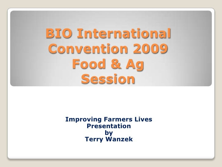 BIO International Convention 2009Food & Ag Session<br />Improving Farmers Lives<br />Presentation <br />by <br />Terry Wan...