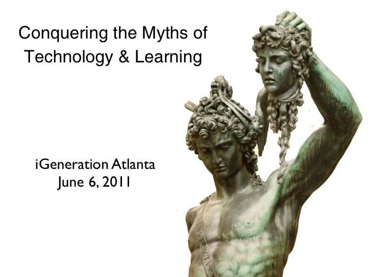 Conquering the Myths ofTechnology & Learning  iGeneration Atlanta     June 6, 2011
