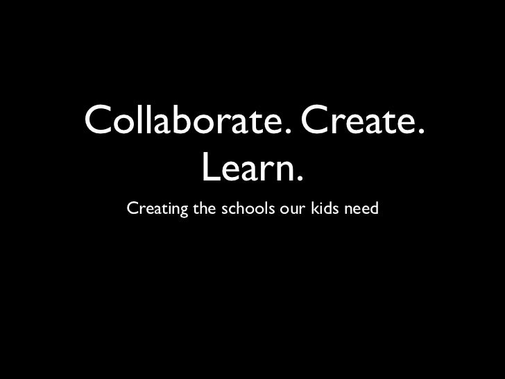 Collaborate. Create.      Learn.  Creating the schools our kids need