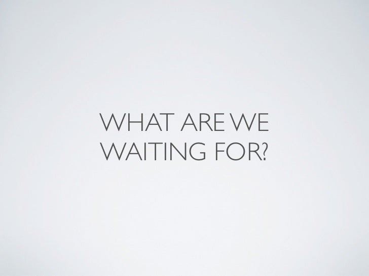 WHAT ARE WEWAITING FOR?