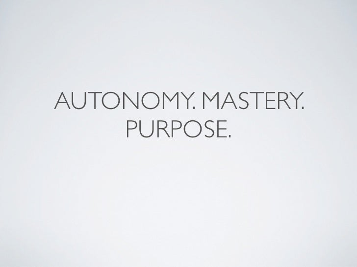 AUTONOMY. MASTERY.    PURPOSE.