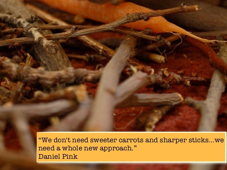 """""""We dont need sweeter carrots and sharper sticks...weneed a whole new approach.""""Daniel Pink"""