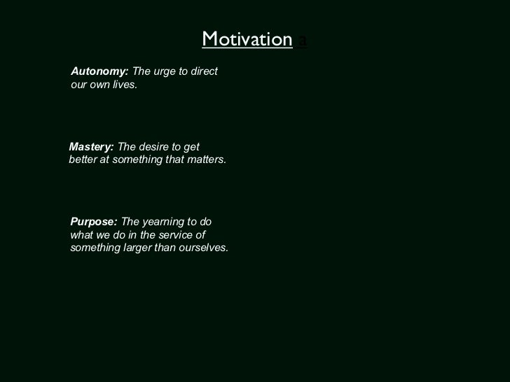 Motivation aAutonomy: The urge to directour own lives.Mastery: The desire to getbetter at something that matters.Purpose: ...