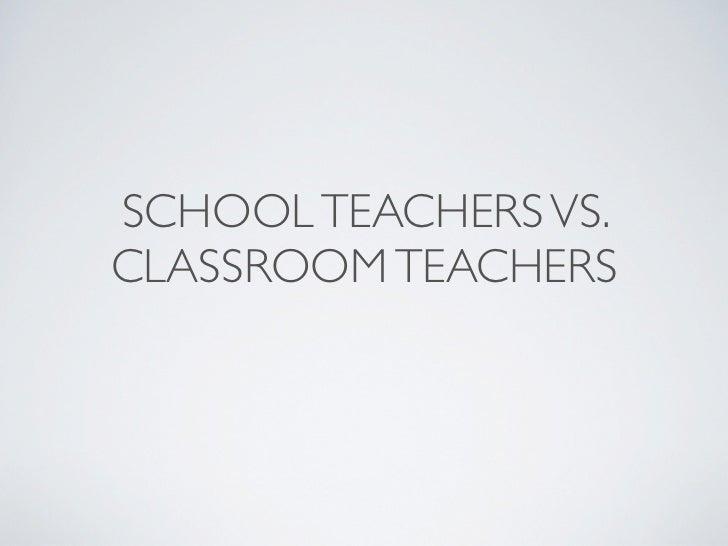 SCHOOL TEACHERS VS.CLASSROOM TEACHERS