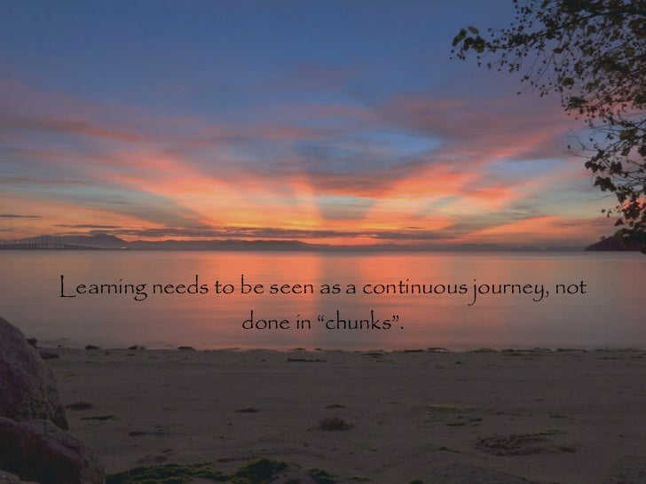 """Learning needs to be seen as a continuous journey, not                  done in """"chunks""""."""