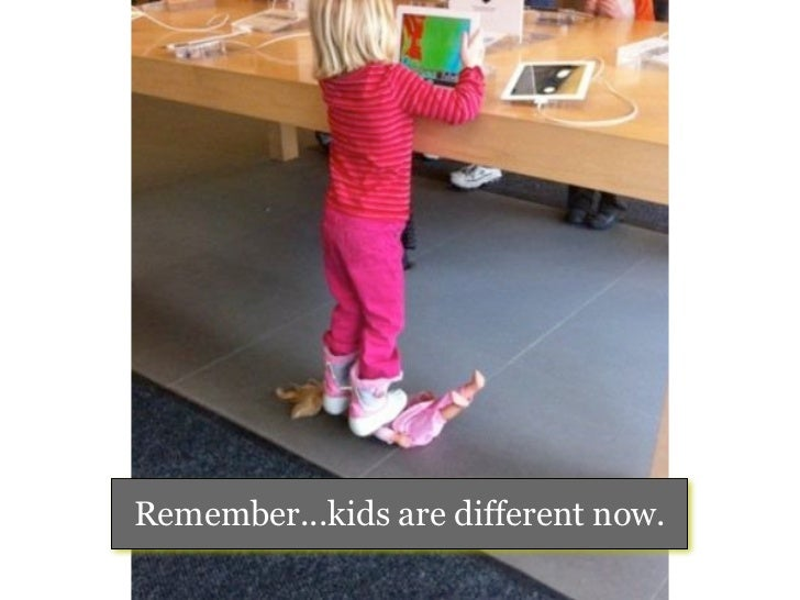 Remember...kids are different now.