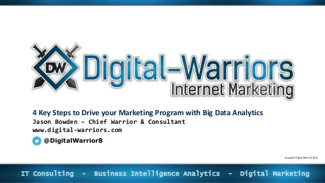 4 Key Steps to Drive your Marketing Program with Big Data Analytics Jason Bowden – Chief Warrior & Consultant www.digital-...