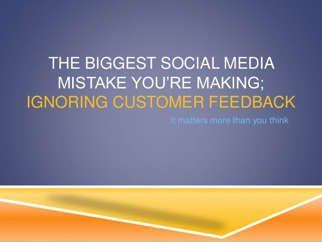 THE BIGGEST SOCIAL MEDIA MISTAKE YOU'RE MAKING; IGNORING CUSTOMER FEEDBACK It matters more than you think