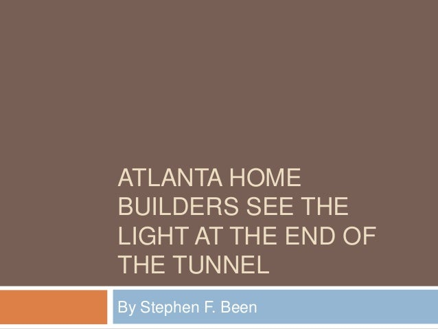ATLANTA HOME BUILDERS SEE THE LIGHT AT THE END OF THE TUNNEL By Stephen F. Been