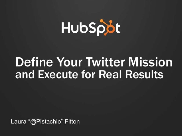 "Define Your Twitter Mission and Execute for Real Results Laura ""@Pistachio"" Fitton"