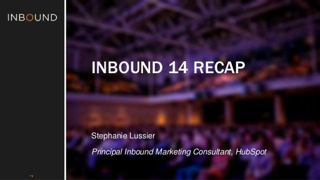 #INBOUND1  4  INBOUND 14 RECAP  Stephanie Lussier  Principal Inbound Marketing Consultant, HubSpot