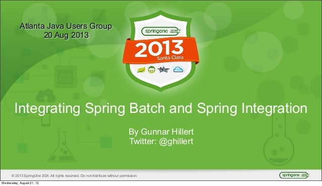 © 2013 SpringOne 2GX. All rights reserved. Do not distribute without permission. Integrating Spring Batch and Spring Integ...