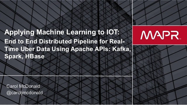 © 2017 MapR Technologies Applying Machine Learning to IOT: End to End Distributed Pipeline for Real- Time Uber Data Using ...