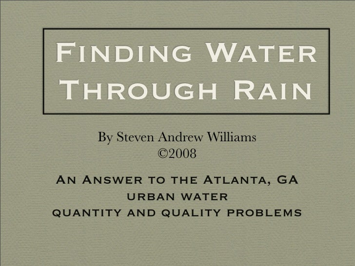 Finding Water Through Rain      By Steven Andrew Williams                ©2008 An Answer to the Atlanta, GA          urban...