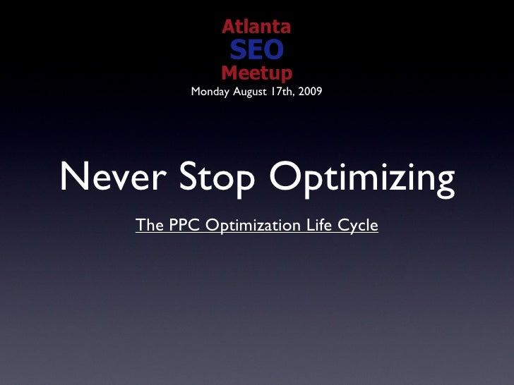 Never Stop Optimizing <ul><li>The PPC Optimization Life Cycle </li></ul>Monday August 17th, 2009