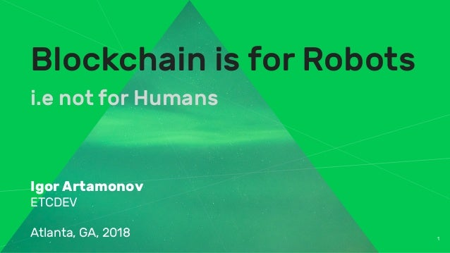 1 Blockchain is for Robots i.e not for Humans Igor Artamonov ETCDEV Atlanta, GA, 2018