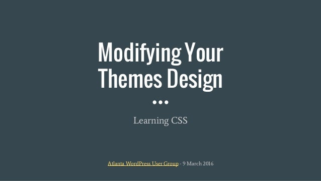 Modifying Your Themes Design Learning CSS Atlanta WordPress User Group - 9 March 2016