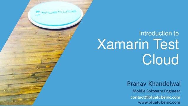 Introduction to  Xamarin Test  Cloud  Pranav Khandelwal  Mobile Software Engineer  contact@bluetubeinc.com  www.bluetubein...