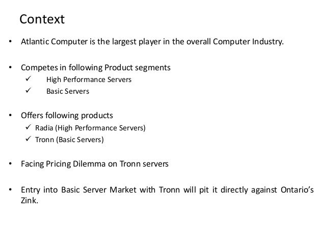 atlantic computer pricing tronn pesa The atlantic bundle should use a value-in-use pricing strategy $2,500 per tronn server with pesa software sales force will have a tough time selling the increased cost of the servers to the end customer based on software the standard in the marketplace is that this software should be free.