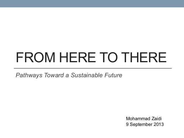 FROM  HERE  TO  THERE   Pathways  Toward  a  Sustainable  Future   Mohammad  Zaidi   9  September  2013