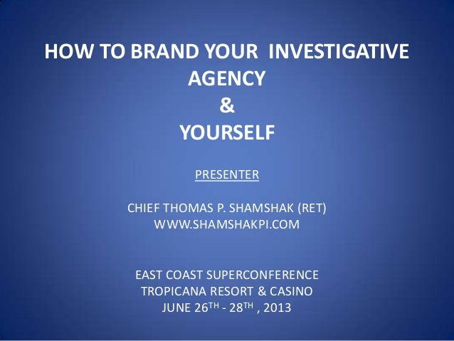 HOW TO BRAND YOUR INVESTIGATIVE AGENCY & YOURSELF PRESENTER CHIEF THOMAS P. SHAMSHAK (RET) WWW.SHAMSHAKPI.COM  EAST COAST ...