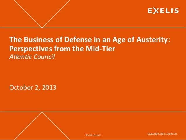 Atlantic Council Copyright 2013, Exelis Inc. The Business of Defense in an Age of Austerity: Perspectives from the Mid-Tie...