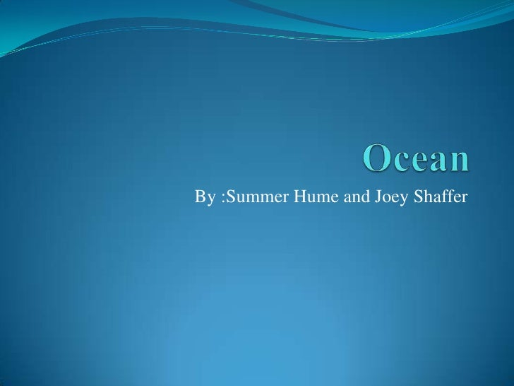 Ocean<br />By :Summer Hume and Joey Shaffer<br />