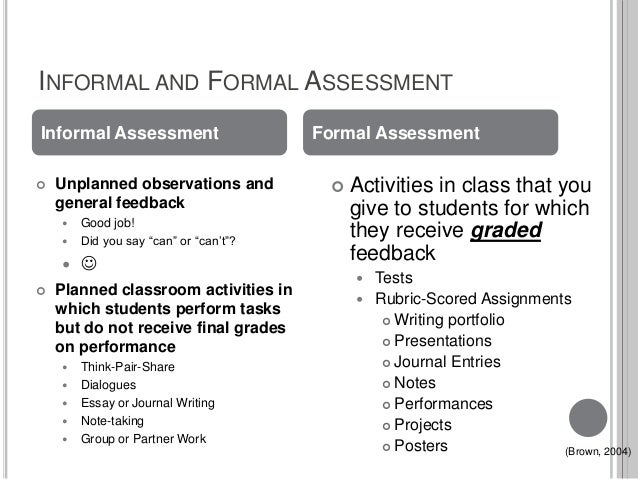 formal and informal assessments: advantages and disadvantages essay Formal and informal essay assessments can be formal or informal formal assessments are used for evaluation purposes and include both standardized tests as well as teacher-produced exams informal assessments are used by classroom teachers to determine the level of student understanding.
