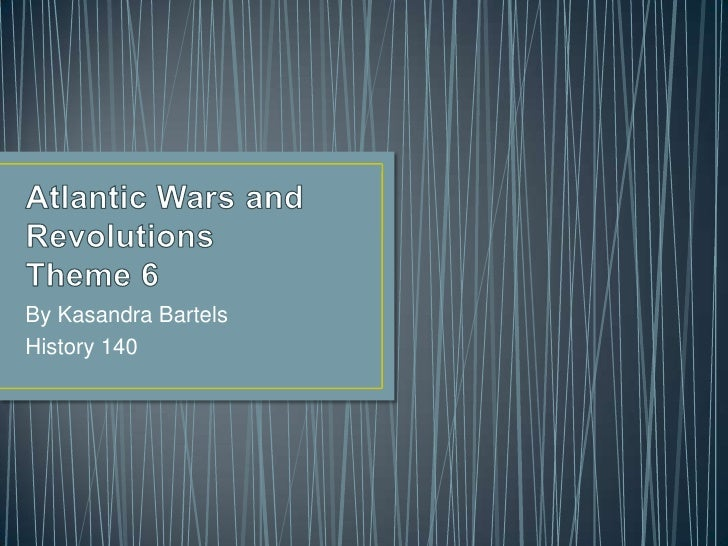 Atlantic Wars and Revolutions Theme 6<br />By Kasandra Bartels<br />History 140<br />