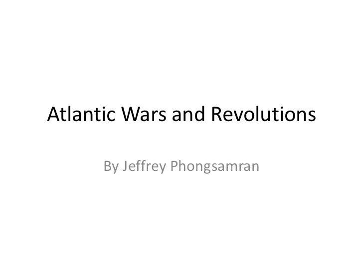 Atlantic Wars and Revolutions<br />By Jeffrey Phongsamran<br />