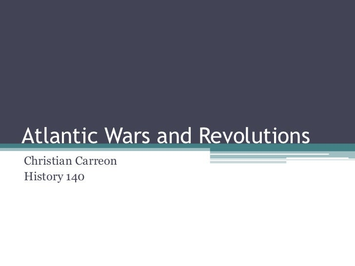 Atlantic Wars and Revolutions<br />Christian Carreon<br />History 140<br />
