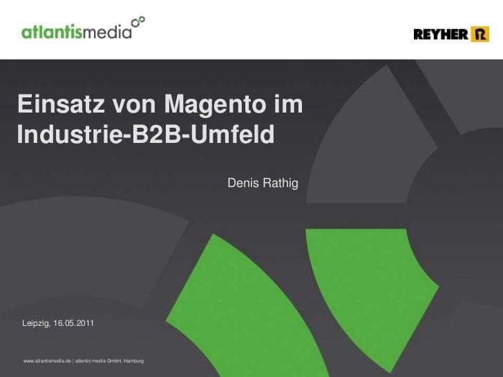 Einsatz von Magento im Industrie-B2B-Umfeld<br />Denis Rathig<br />Leipzig, 16.05.2011<br />
