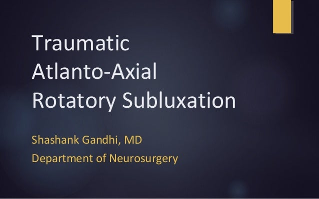 Traumatic Atlanto-Axial Rotatory Subluxation Shashank Gandhi, MD Department of Neurosurgery
