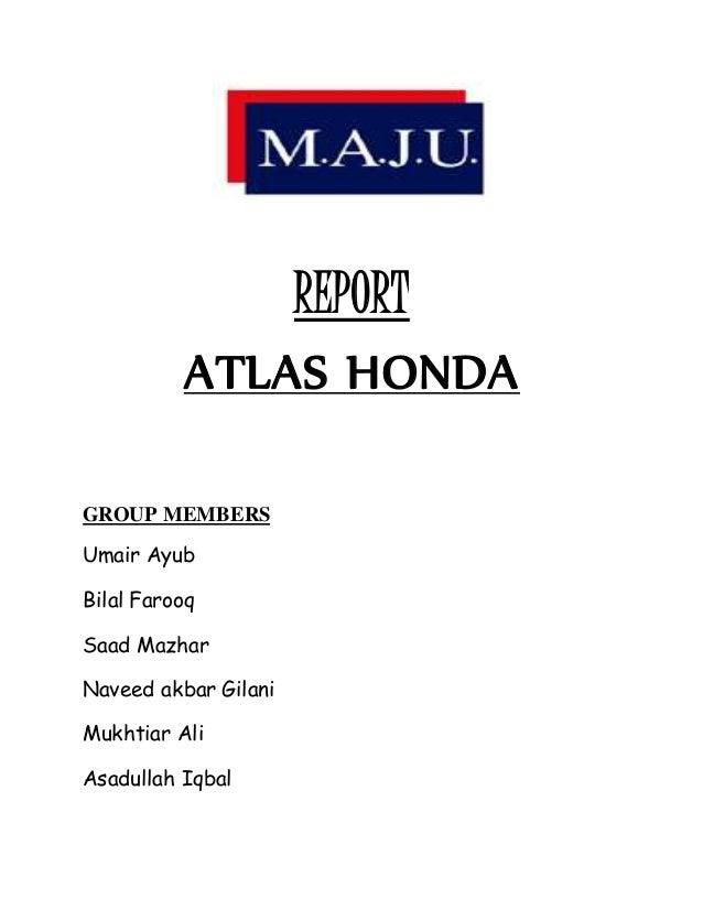 REPORT ATLAS HONDA GROUP MEMBERS Umair Ayub Bilal Farooq Saad Mazhar Naveed Akbar Gilani Mukhtiar Ali