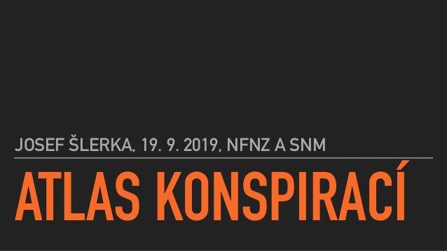 ATLAS KONSPIRACÍ JOSEF ŠLERKA, 19. 9. 2019, NFNZ A SNM