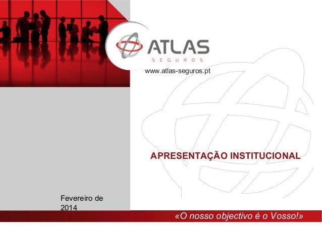 «O nosso objectivo é o Vosso!» www.atlas-seguros.pt Fevereiro de 2014 APRESENTAÇÃO INSTITUCIONAL