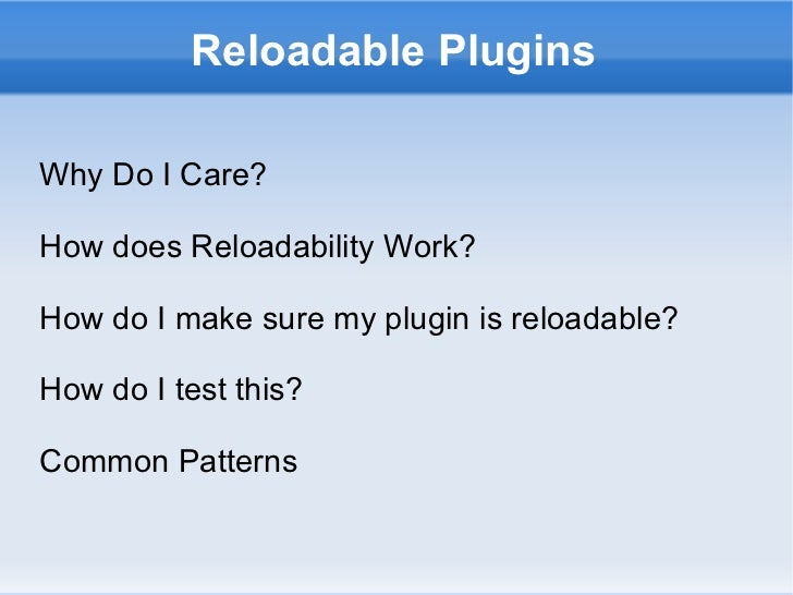 Reloadable Plugins Why Do I Care? How does Reloadability Work? How do I make sure my plugin is reloadable? How do I test t...