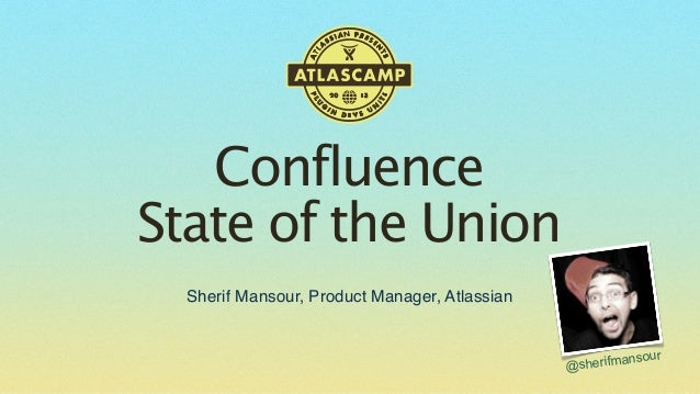 Confluence State of the Union Sherif Mansour, Product Manager, Atlassian  ur erifmanso @sh