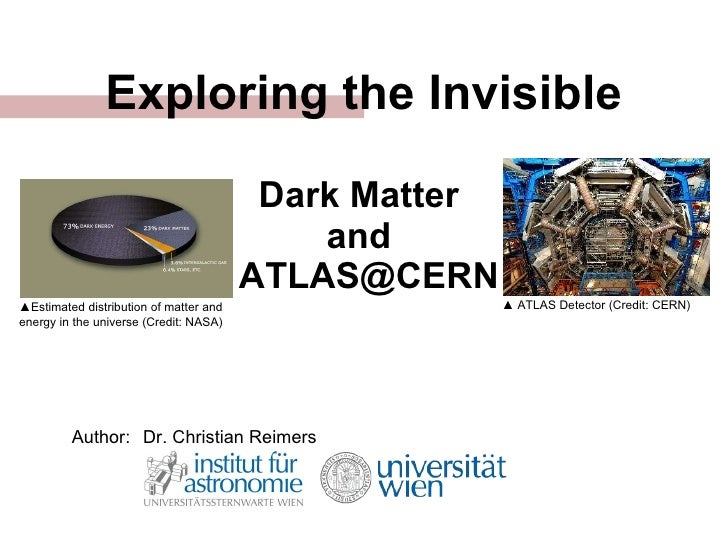 Exploring the Invisible Dark Matter  and   ATLAS@CERN Author: Dr. Christian Reimers ▲ Estimated distribution of matter and...