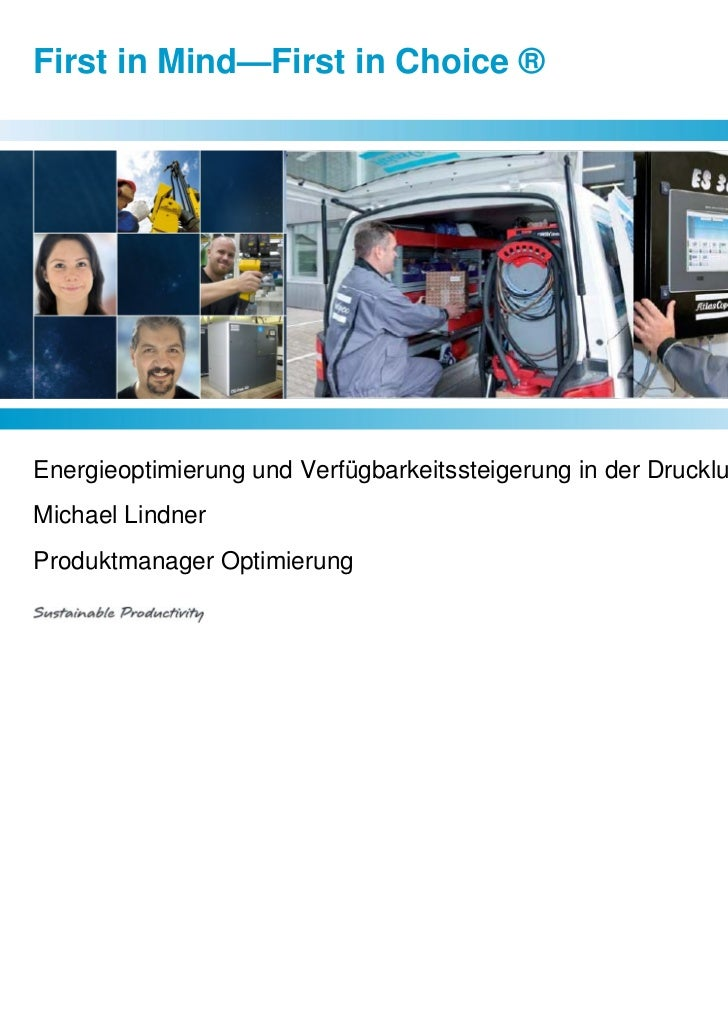 First in Mind—First in Choice ®Energieoptimierung und Verfügbarkeitssteigerung in der DrucklufttechnikMichael LindnerProdu...