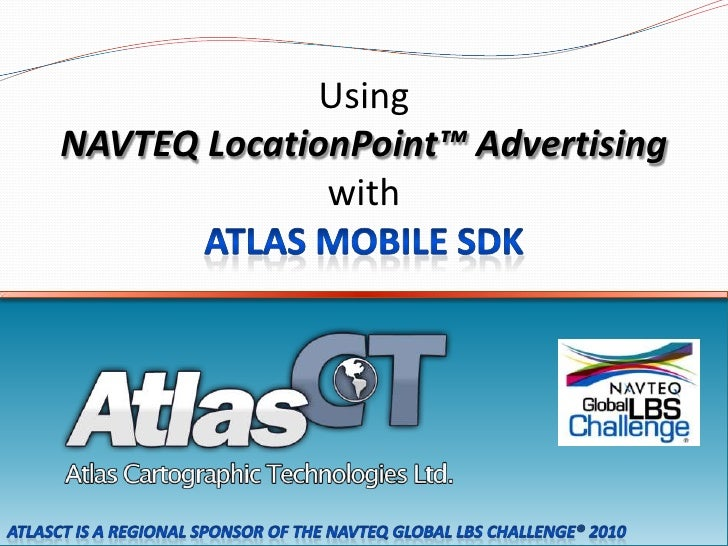 Using<br />NAVTEQ LocationPoint™ Advertising <br />with<br />Atlas Mobile SDK<br />AtlasCT is a regional sponsor of the NA...
